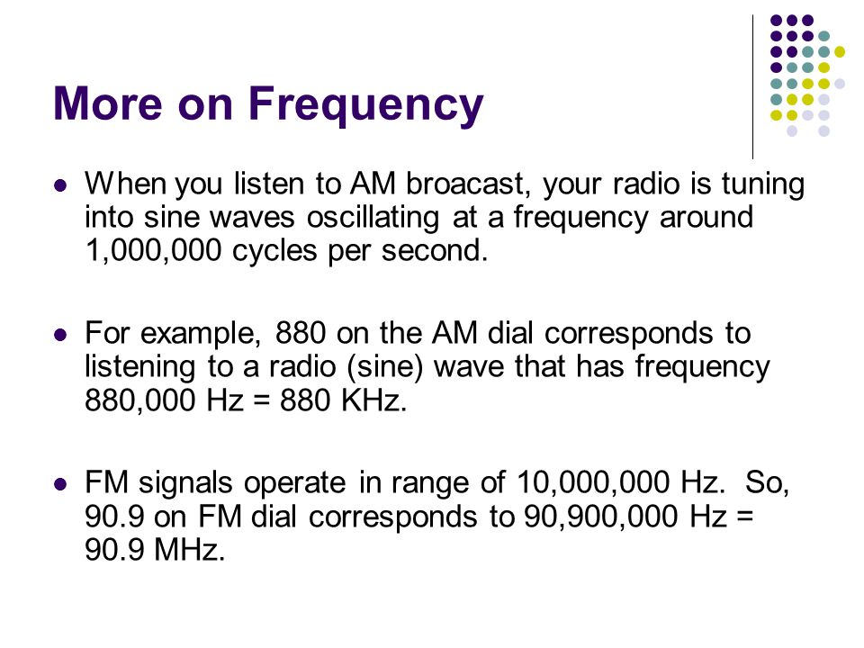 More on Frequency When you listen to AM broacast, your radio is tuning into sine waves oscillating at a frequency around 1,000,000 cycles per second.