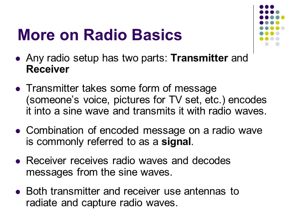 More on Radio Basics Any radio setup has two parts: Transmitter and Receiver.