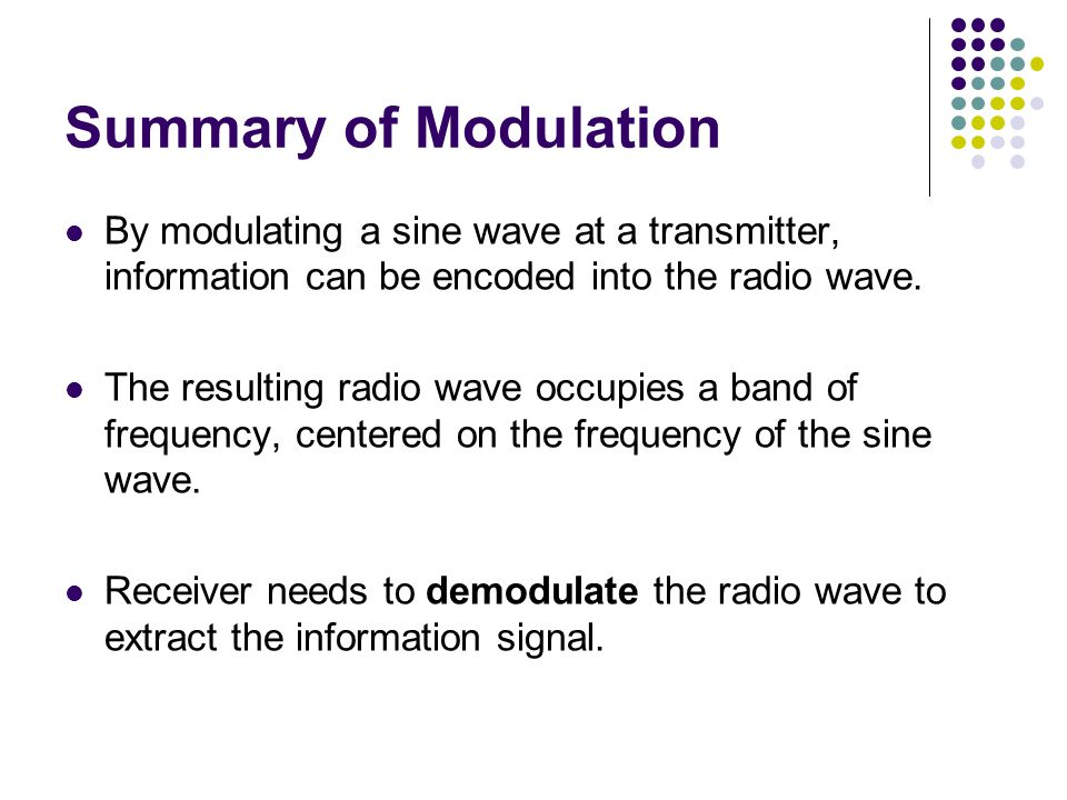 Summary of Modulation By modulating a sine wave at a transmitter, information can be encoded into the radio wave.