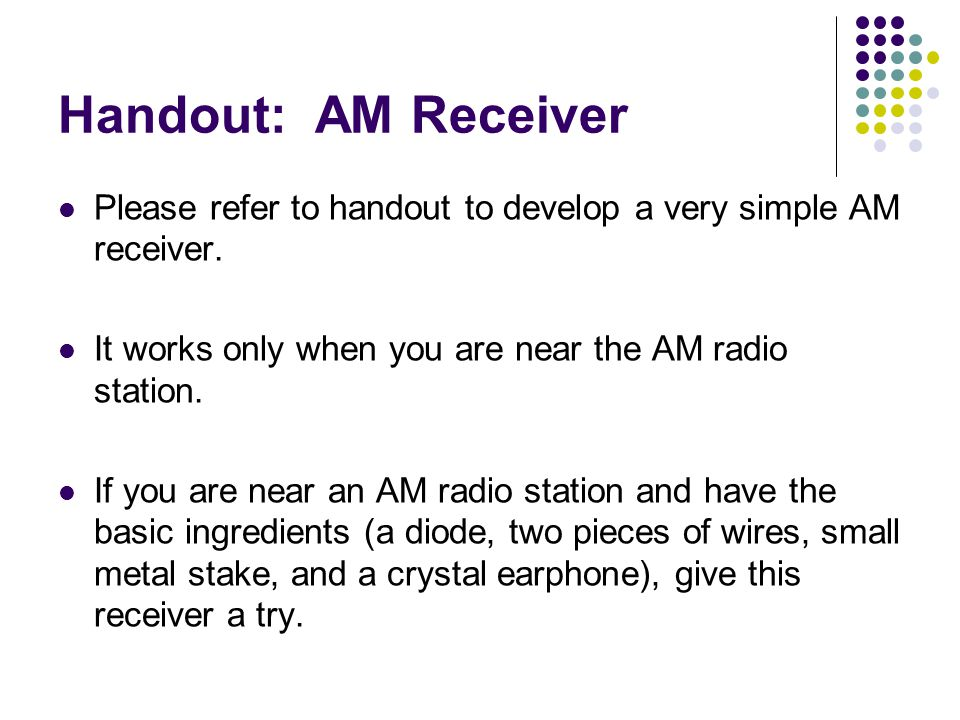 Handout: AM Receiver Please refer to handout to develop a very simple AM receiver. It works only when you are near the AM radio station.