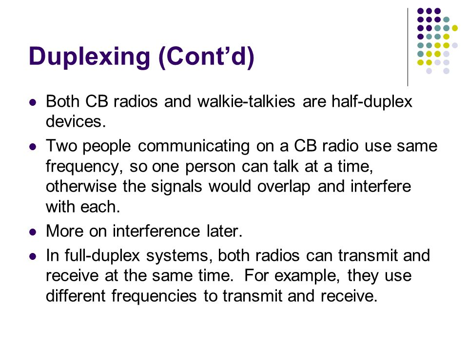 Duplexing (Cont'd) Both CB radios and walkie-talkies are half-duplex devices.