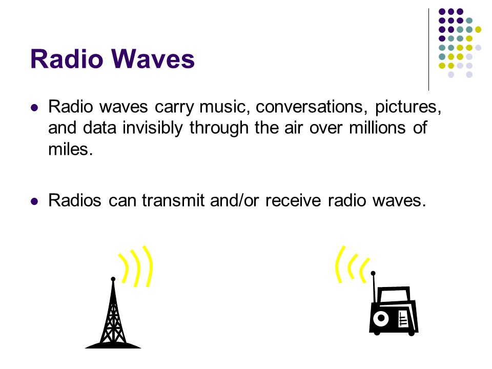 Radio Waves Radio waves carry music, conversations, pictures, and data invisibly through the air over millions of miles.