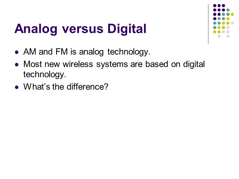 Analog versus Digital AM and FM is analog technology.