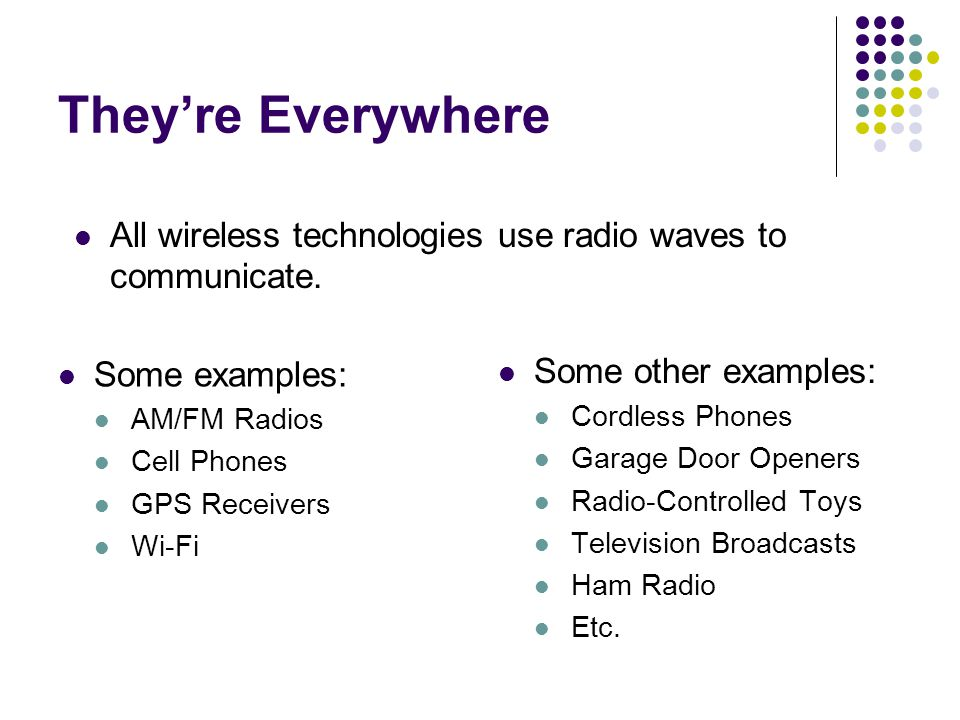 They're Everywhere All wireless technologies use radio waves to communicate. Some examples: AM/FM Radios.
