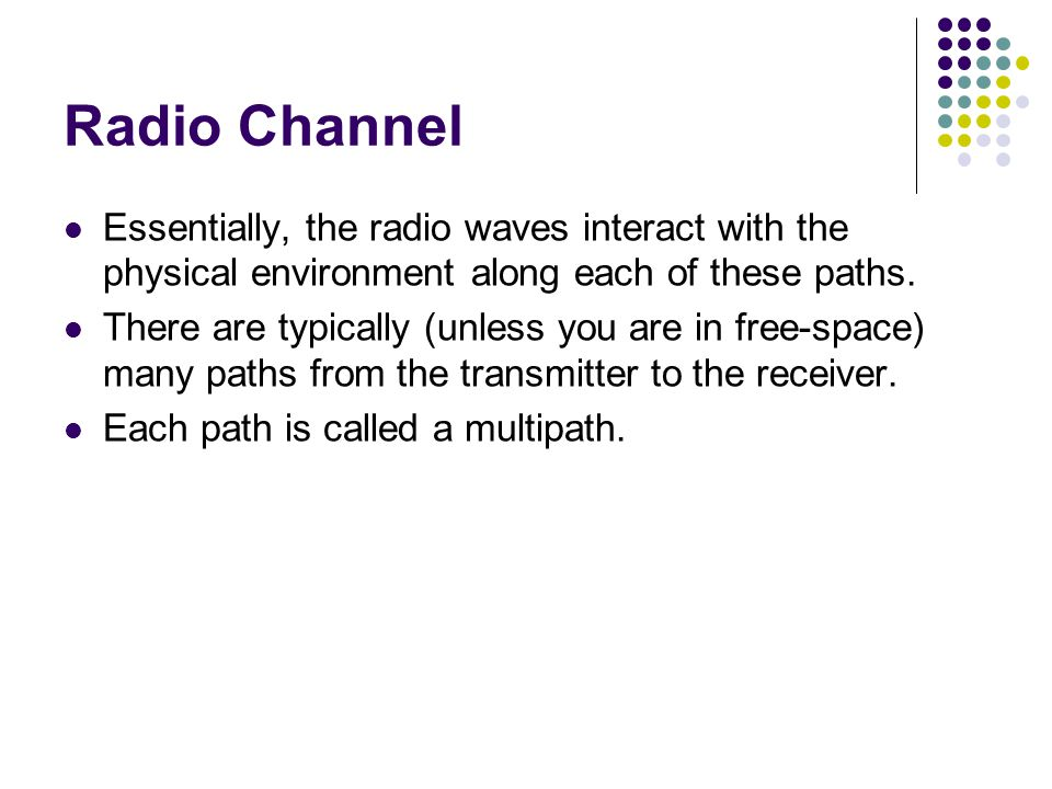 Radio Channel Essentially, the radio waves interact with the physical environment along each of these paths.