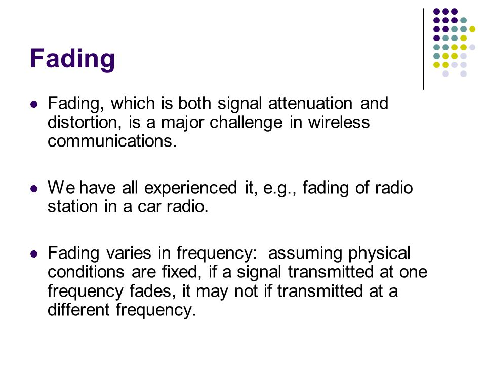 Fading Fading, which is both signal attenuation and distortion, is a major challenge in wireless communications.