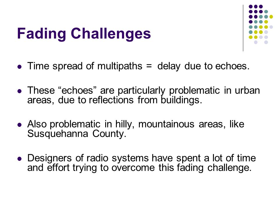 Fading Challenges Time spread of multipaths = delay due to echoes.