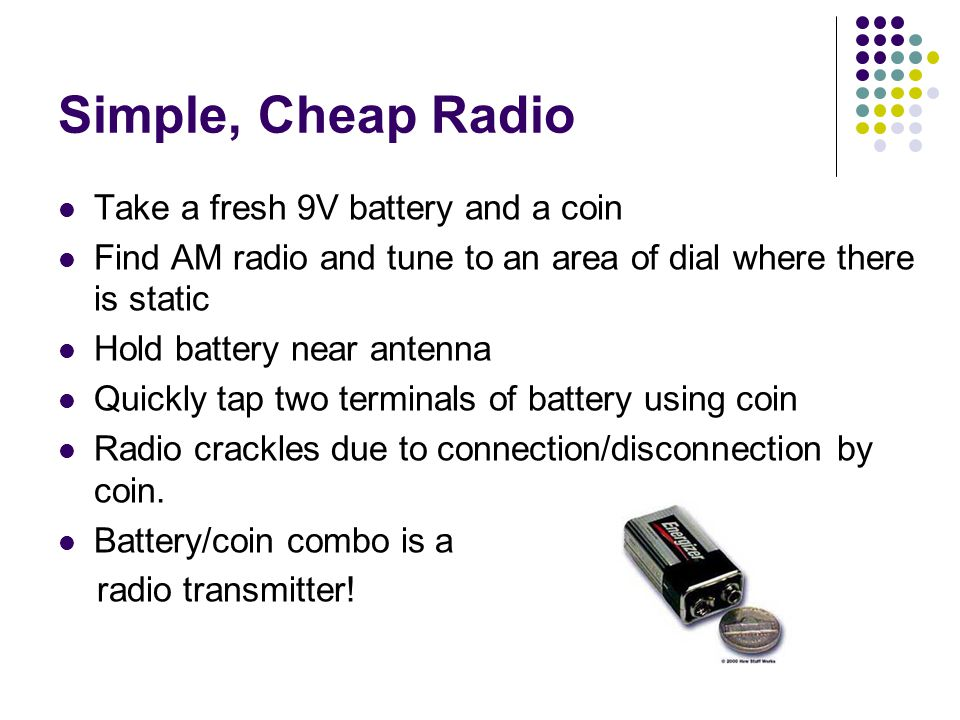 Simple, Cheap Radio Take a fresh 9V battery and a coin