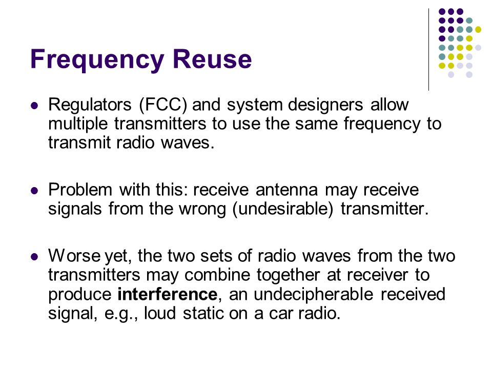 Frequency Reuse Regulators (FCC) and system designers allow multiple transmitters to use the same frequency to transmit radio waves.