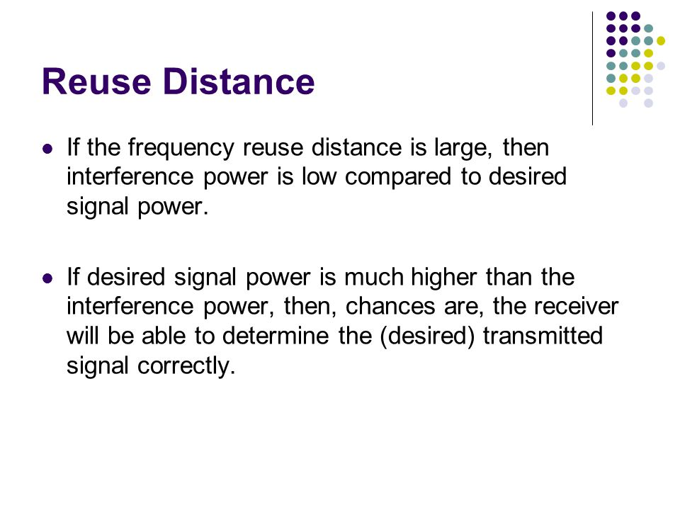 Reuse Distance If the frequency reuse distance is large, then interference power is low compared to desired signal power.