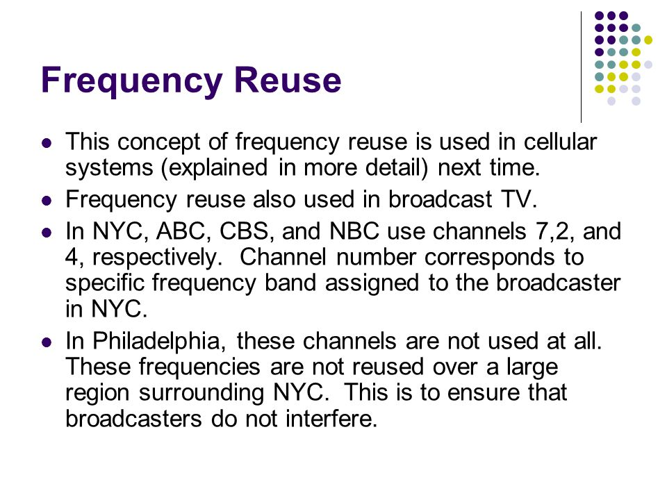 Frequency Reuse This concept of frequency reuse is used in cellular systems (explained in more detail) next time.