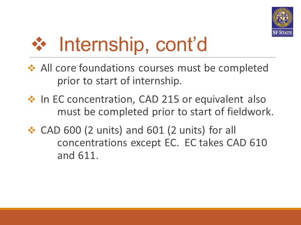  Internship, cont'd All core foundations courses must be completed prior to start of internship.