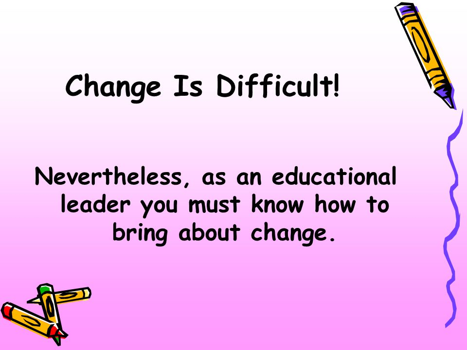 Change Is Difficult.