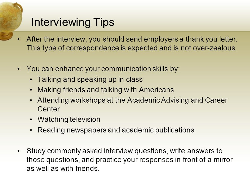 Interviewing Tips After the interview, you should send employers a thank you letter. This type of correspondence is expected and is not over-zealous.