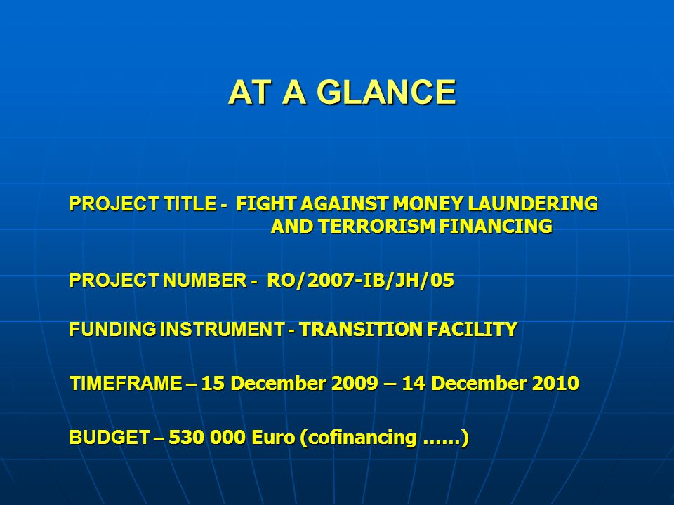 AT A GLANCE PROJECT TITLE - FIGHT AGAINST MONEY LAUNDERING AND TERRORISM FINANCING. PROJECT NUMBER - RO/2007-IB/JH/05.