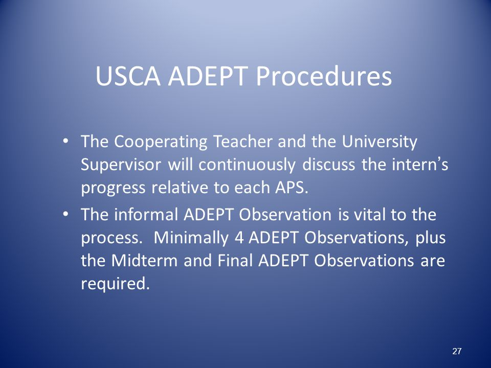 USCA ADEPT Procedures The Cooperating Teacher and the University Supervisor will continuously discuss the intern's progress relative to each APS.