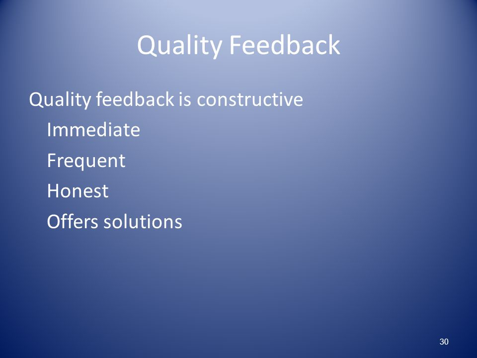 Quality Feedback Quality feedback is constructive Immediate Frequent Honest Offers solutions