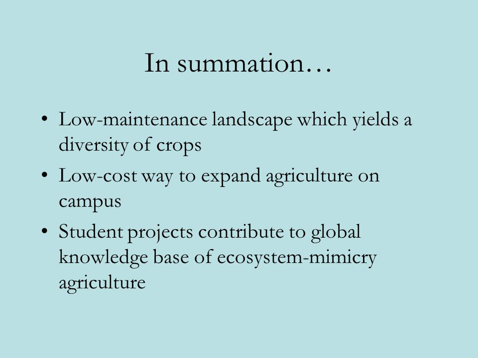 In summation… • Low-maintenance landscape which yields a diversity of crops. Low-cost way to expand agriculture on campus.