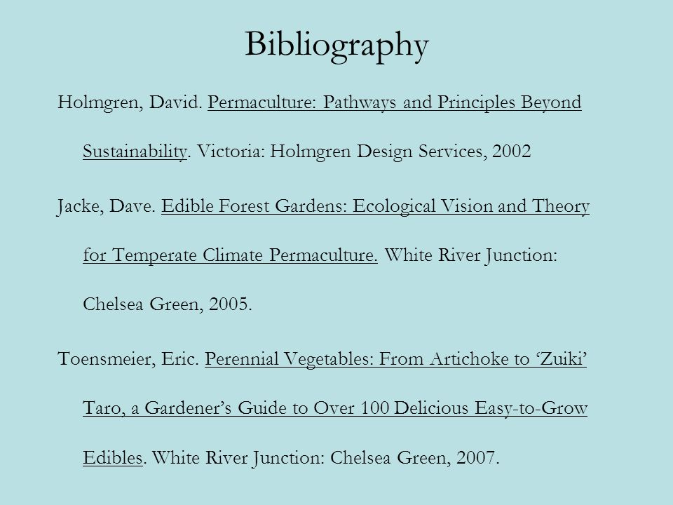 Bibliography Holmgren, David. Permaculture: Pathways and Principles Beyond Sustainability. Victoria: Holmgren Design Services, 2002.