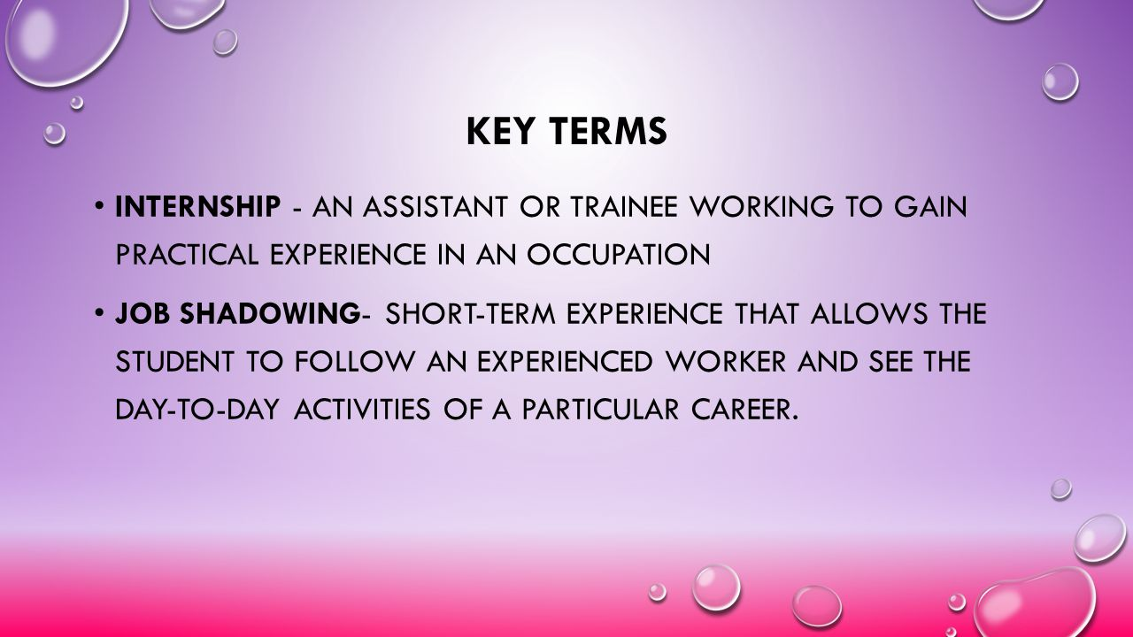Key terms Internship - an assistant or trainee working to gain practical experience in an occupation.