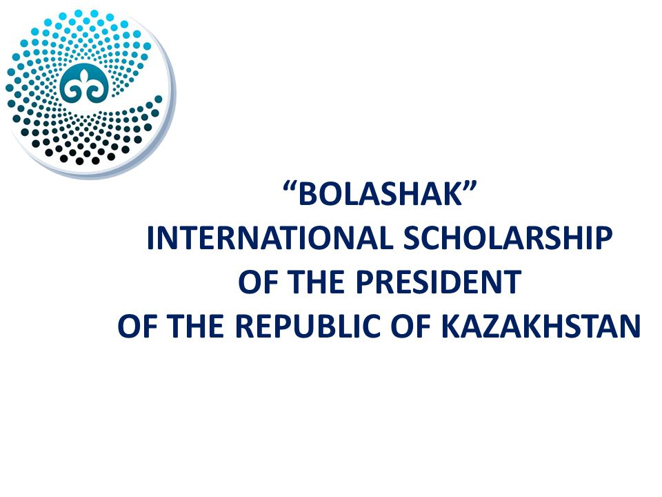 BOLASHAK INTERNATIONAL SCHOLARSHIP OF THE PRESIDENT OF THE REPUBLIC OF KAZAKHSTAN