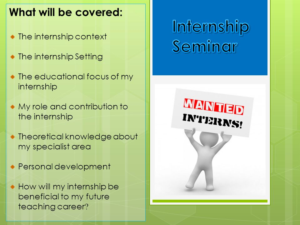 Internship Seminar What will be covered: The internship context