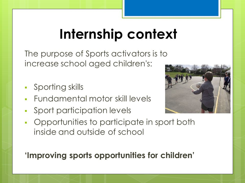 Internship context The purpose of Sports activators is to increase school aged children s: Sporting skills.
