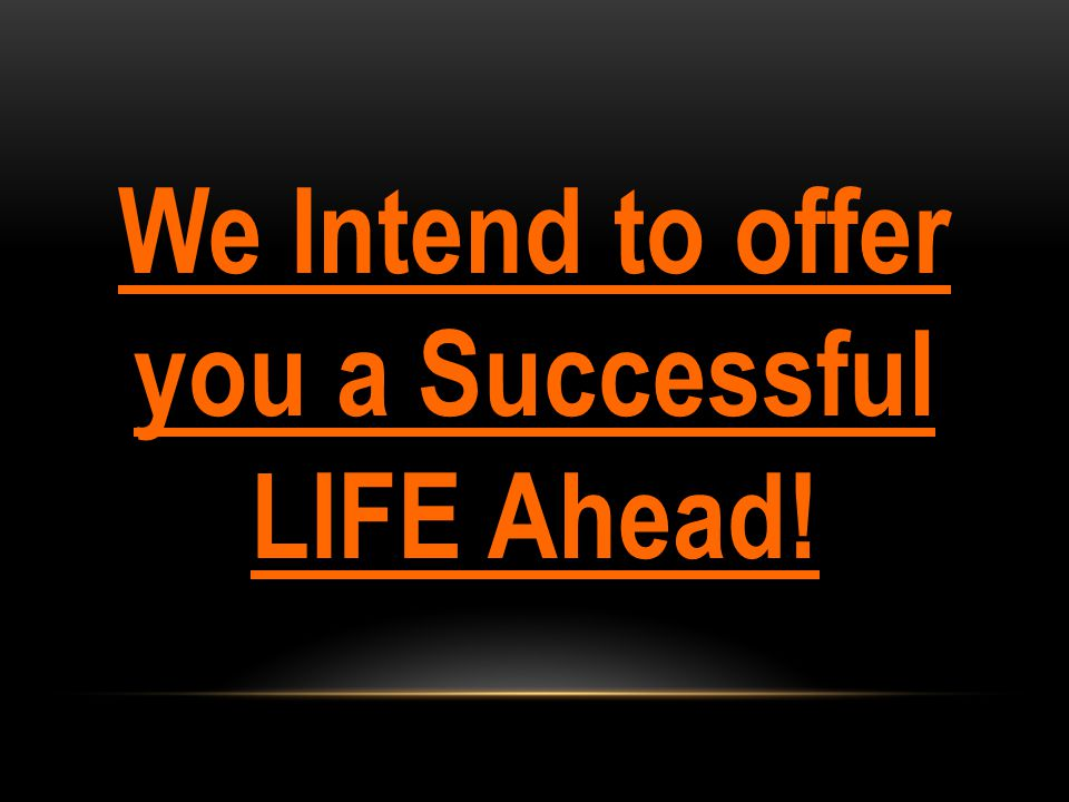 We Intend to offer you a Successful LIFE Ahead!