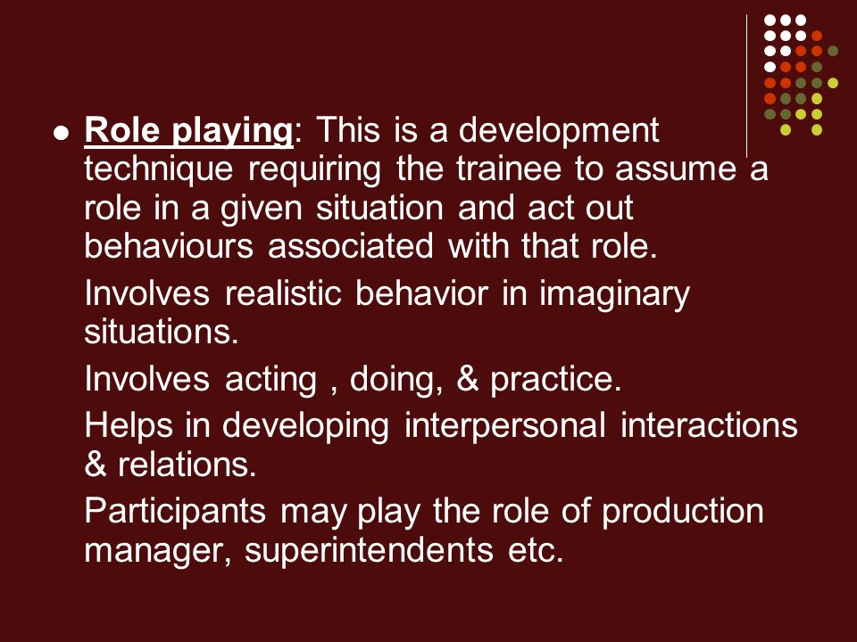 Role playing: This is a development technique requiring the trainee to assume a role in a given situation and act out behaviours associated with that role.