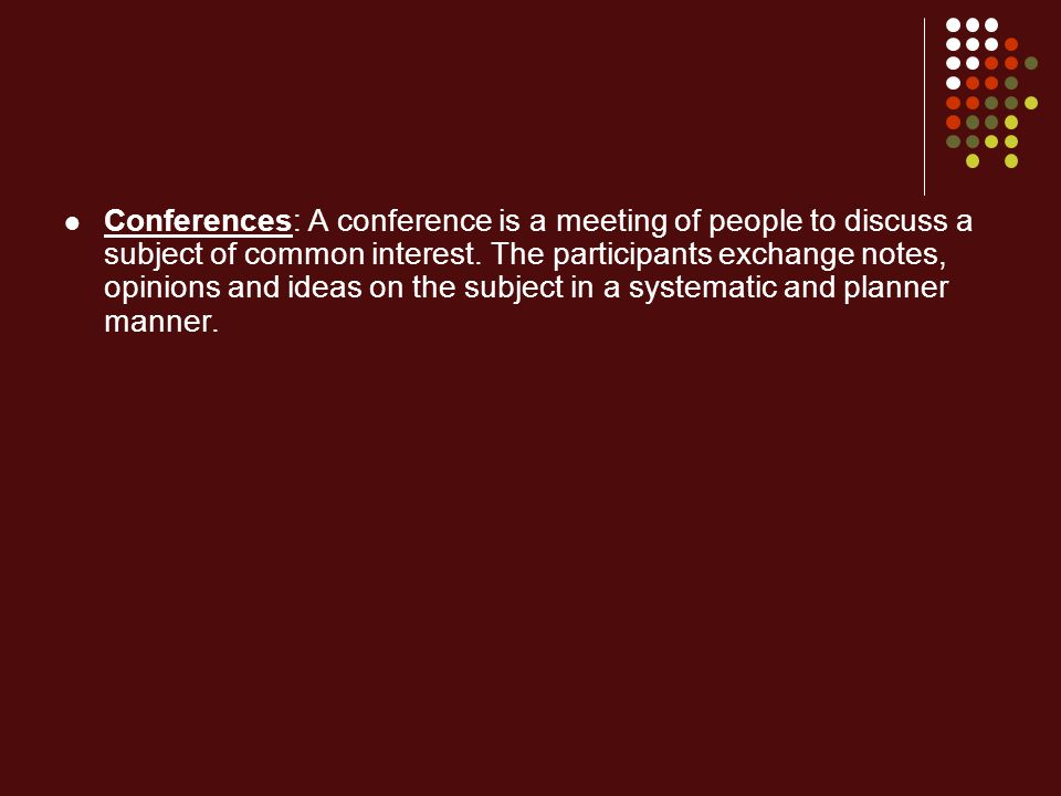 Conferences: A conference is a meeting of people to discuss a subject of common interest.
