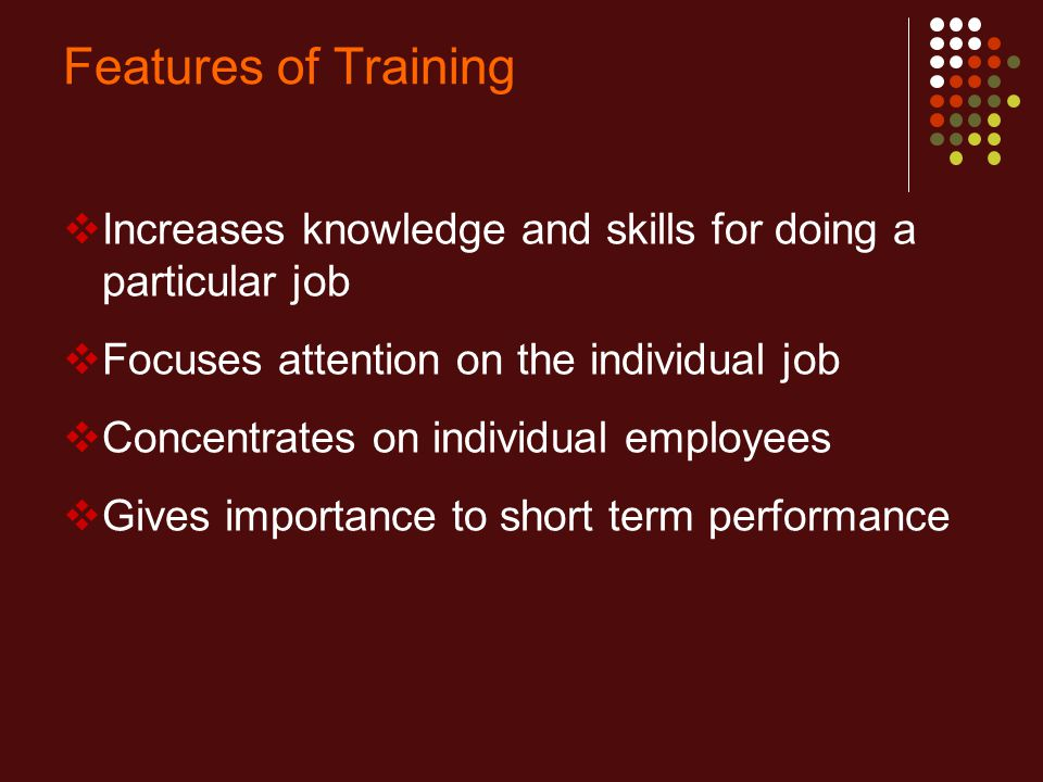 Features of Training Increases knowledge and skills for doing a particular job. Focuses attention on the individual job.