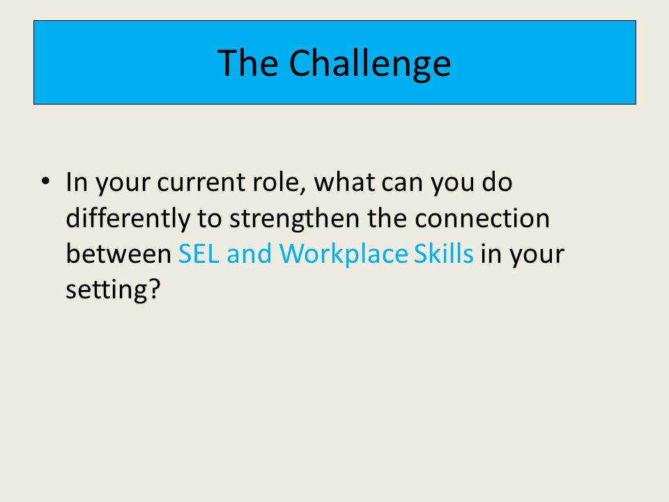 The Challenge In your current role, what can you do differently to strengthen the connection between SEL and Workplace Skills in your setting