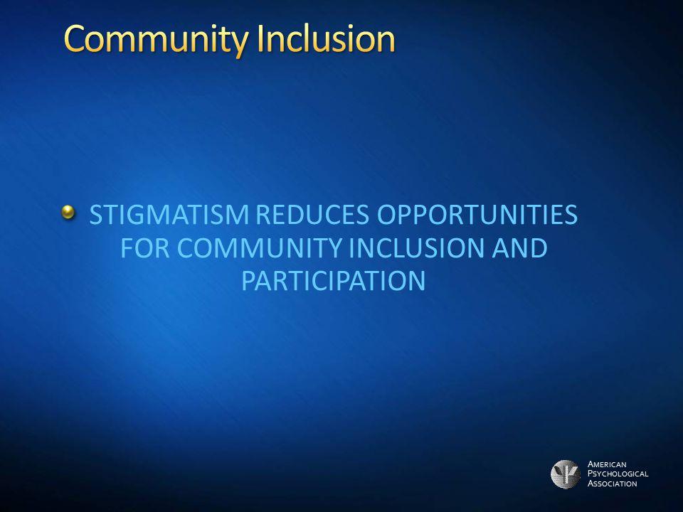 Community Inclusion STIGMATISM REDUCES OPPORTUNITIES FOR COMMUNITY INCLUSION AND PARTICIPATION