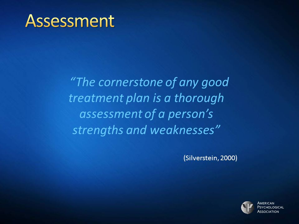 Assessment The cornerstone of any good treatment plan is a thorough assessment of a person's strengths and weaknesses