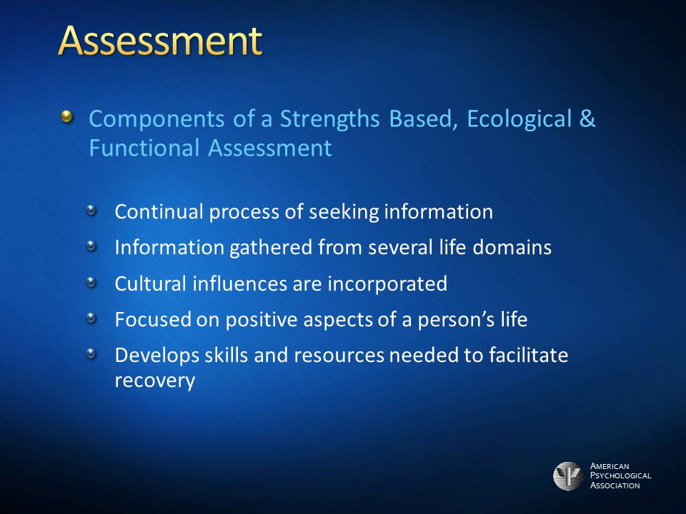 Assessment Components of a Strengths Based, Ecological & Functional Assessment. Continual process of seeking information.