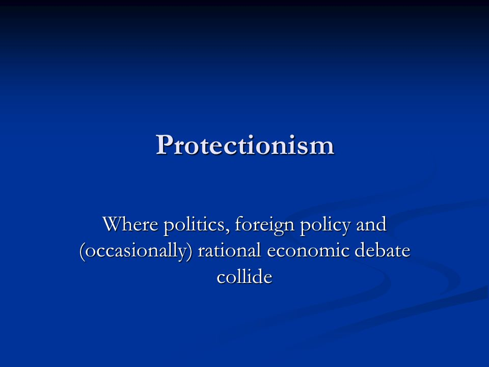 Protectionism Where politics, foreign policy and (occasionally) rational economic debate collide