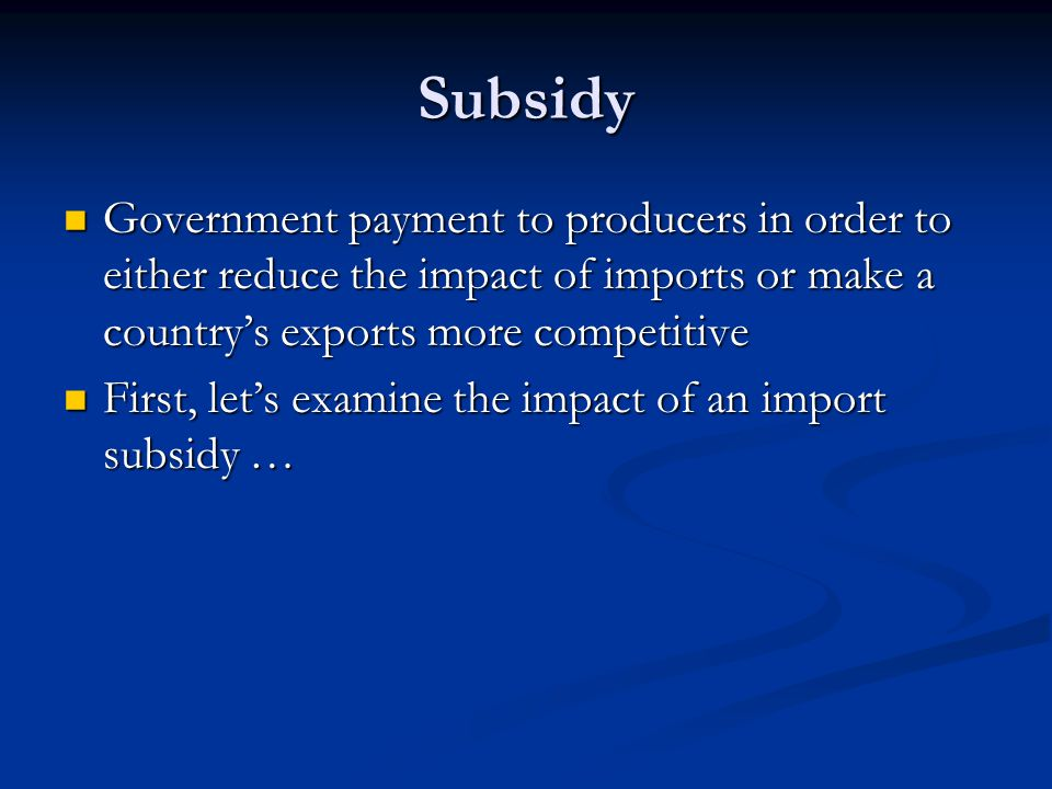 Subsidy Government payment to producers in order to either reduce the impact of imports or make a country's exports more competitive.