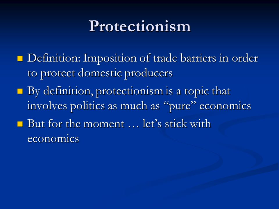 Protectionism Definition: Imposition of trade barriers in order to protect domestic producers.