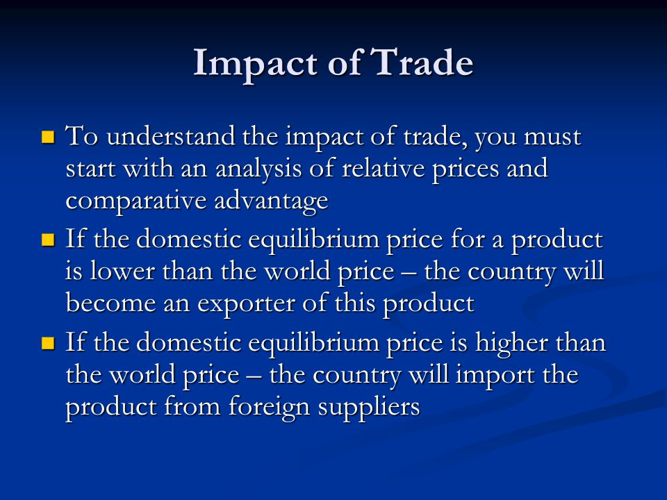 Impact of Trade To understand the impact of trade, you must start with an analysis of relative prices and comparative advantage.