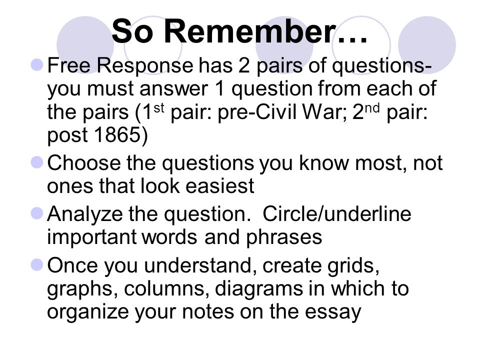 So Remember… Free Response has 2 pairs of questions-you must answer 1 question from each of the pairs (1st pair: pre-Civil War; 2nd pair: post 1865)