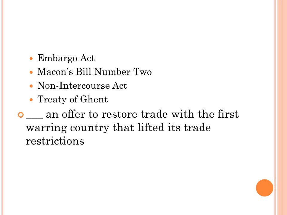 Embargo Act Macon's Bill Number Two. Non-Intercourse Act. Treaty of Ghent.
