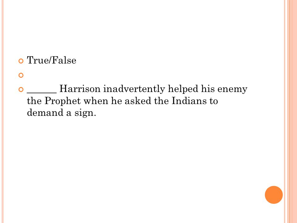 True/False ______ Harrison inadvertently helped his enemy the Prophet when he asked the Indians to demand a sign.