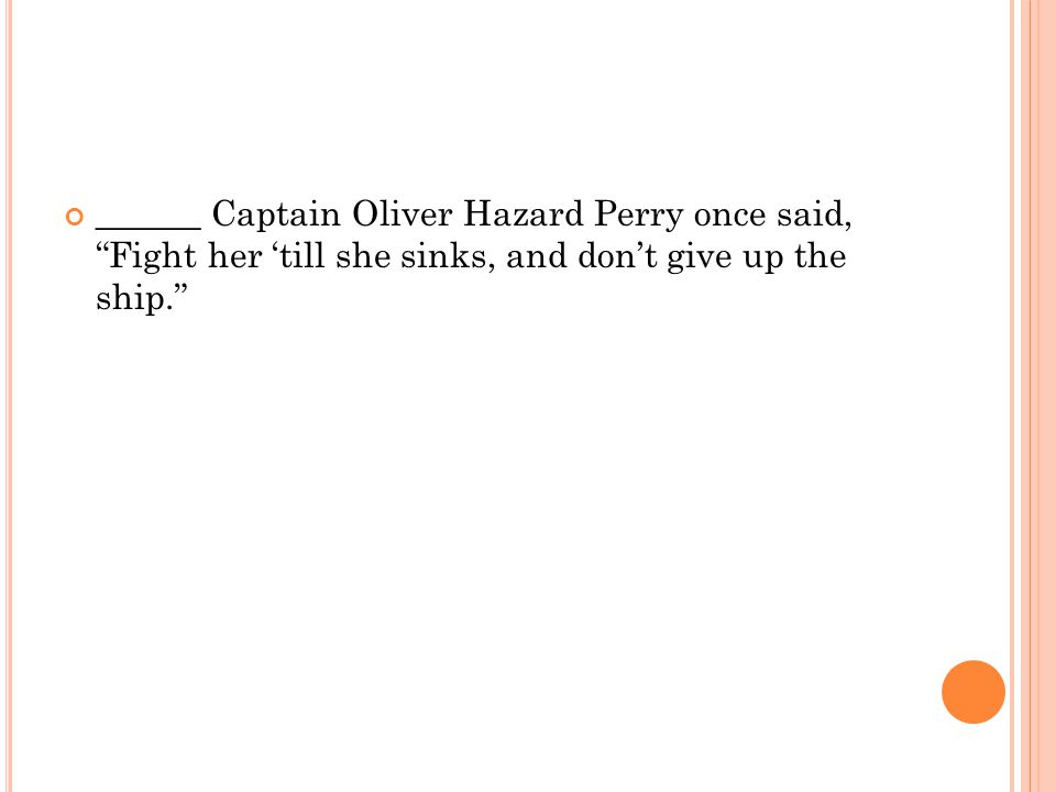______ Captain Oliver Hazard Perry once said, Fight her 'till she sinks, and don't give up the ship.