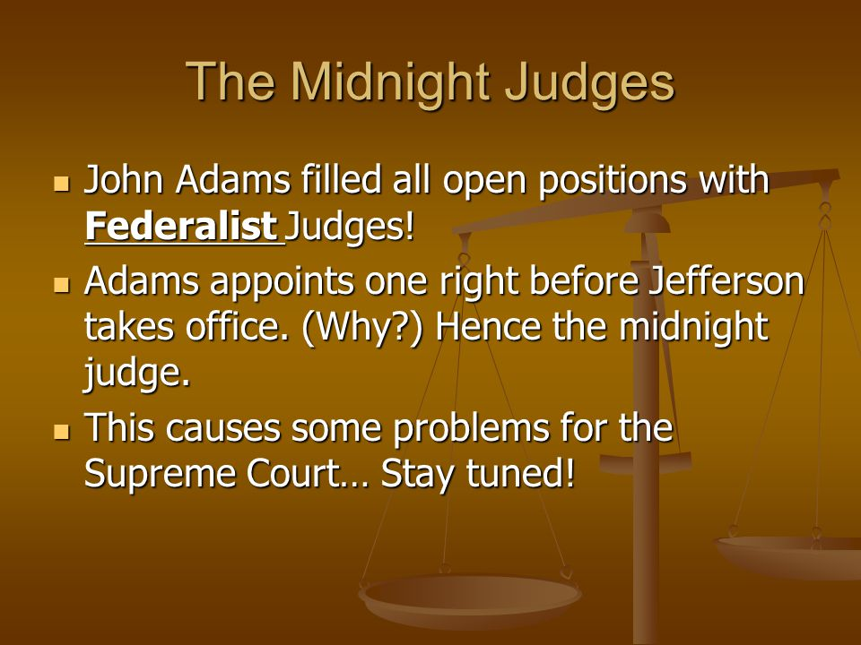 The Midnight Judges John Adams filled all open positions with Federalist Judges!