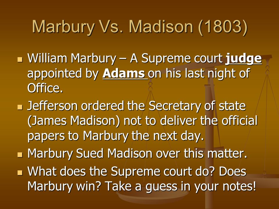 Marbury Vs. Madison (1803) William Marbury – A Supreme court judge appointed by Adams on his last night of Office.