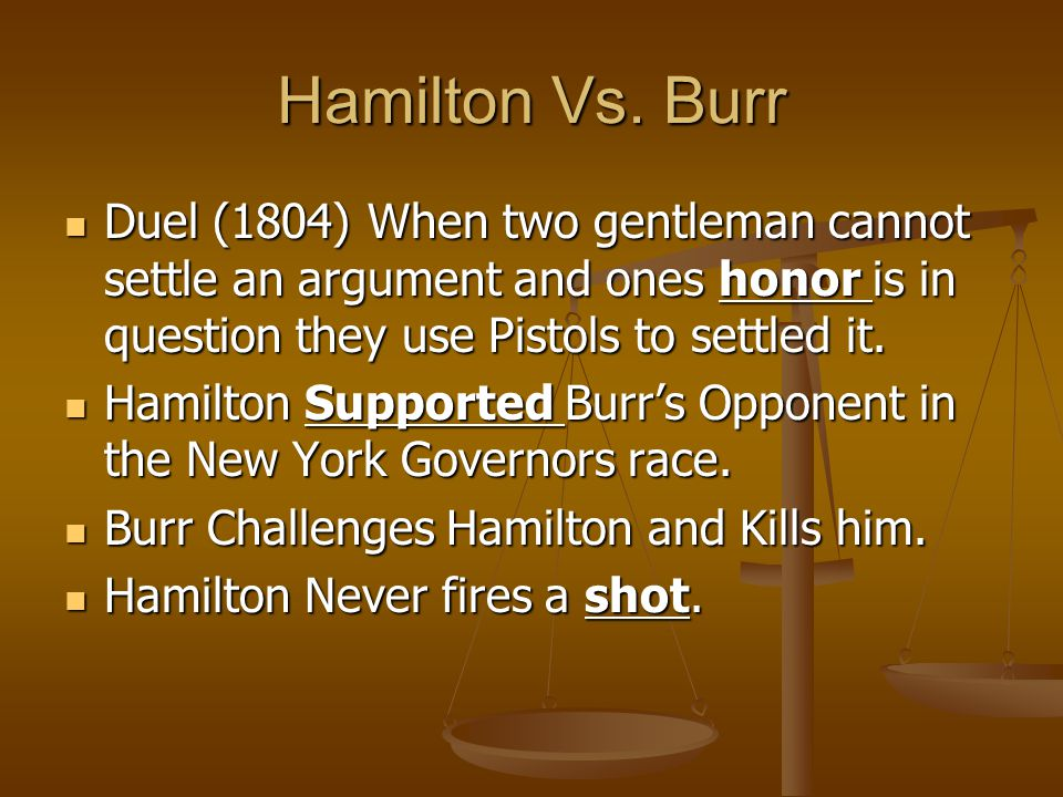 Hamilton Vs. Burr Duel (1804) When two gentleman cannot settle an argument and ones honor is in question they use Pistols to settled it.