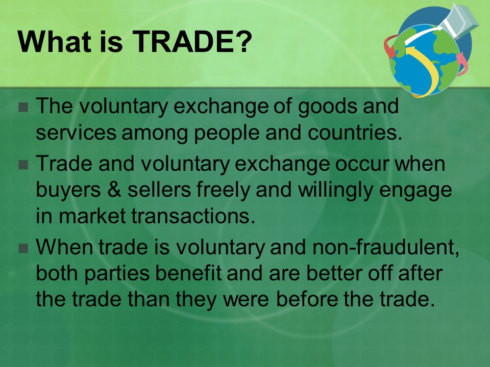 What is TRADE The voluntary exchange of goods and services among people and countries.
