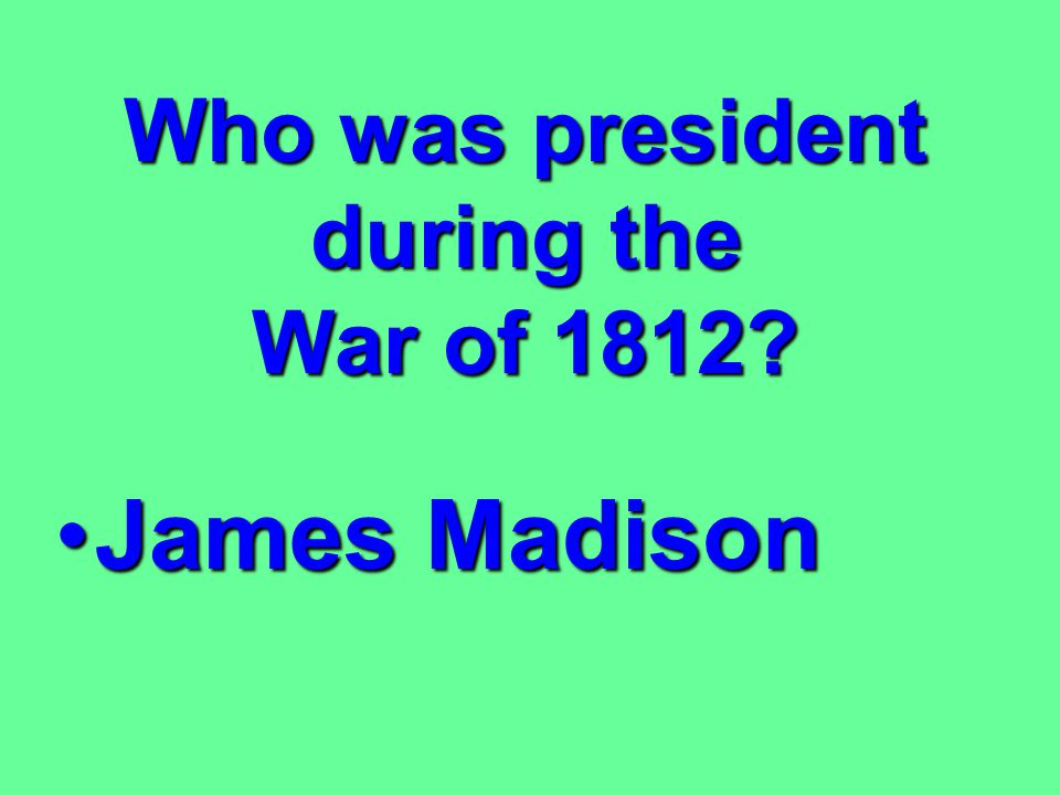 Who was president during the War of 1812