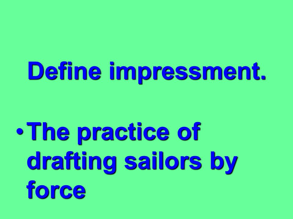 Define impressment. The practice of drafting sailors by force
