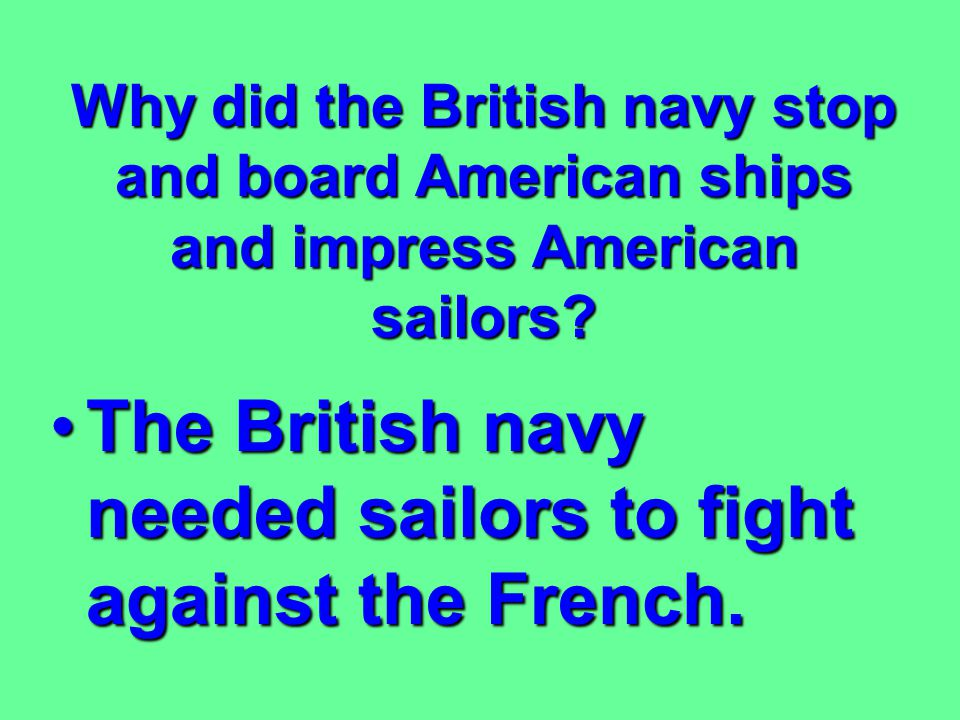 The British navy needed sailors to fight against the French.